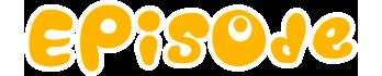 EPISODE|エピソード